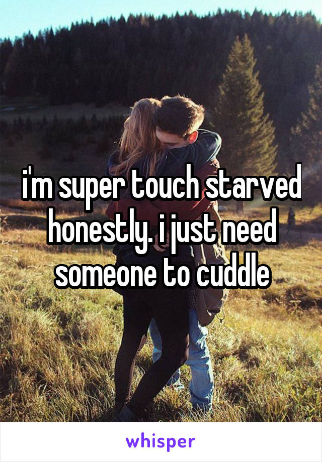 i'm super touch starved honestly. i just need someone to cuddle