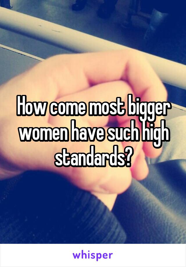 How come most bigger women have such high standards?