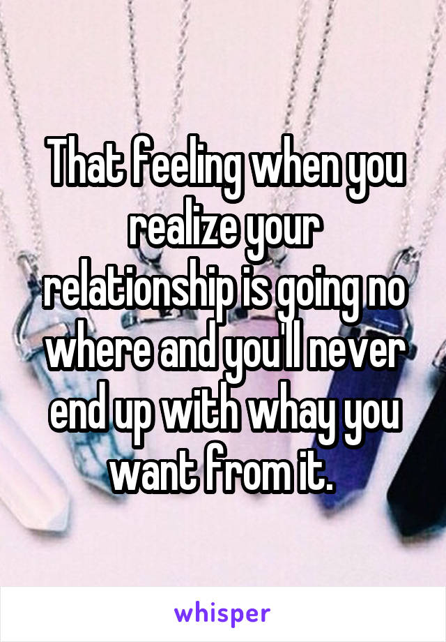 That feeling when you realize your relationship is going no where and you'll never end up with whay you want from it.