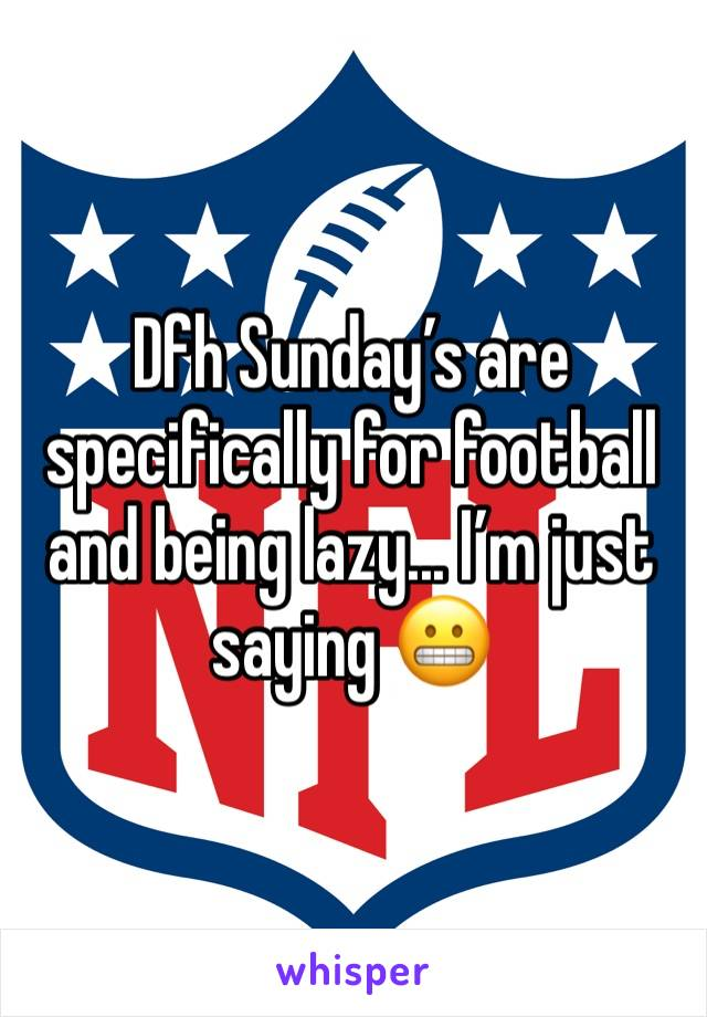 Dfh Sunday's are specifically for football and being lazy... I'm just saying 😬