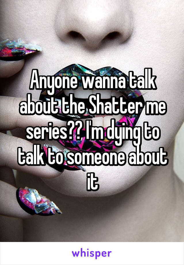 Anyone wanna talk about the Shatter me series?? I'm dying to talk to someone about it