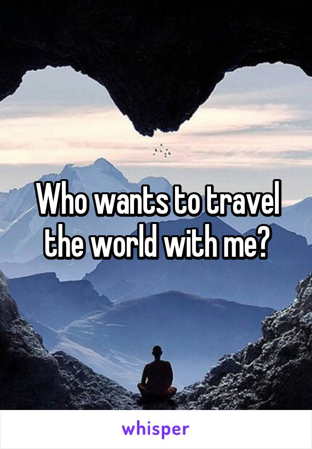 Who wants to travel the world with me?