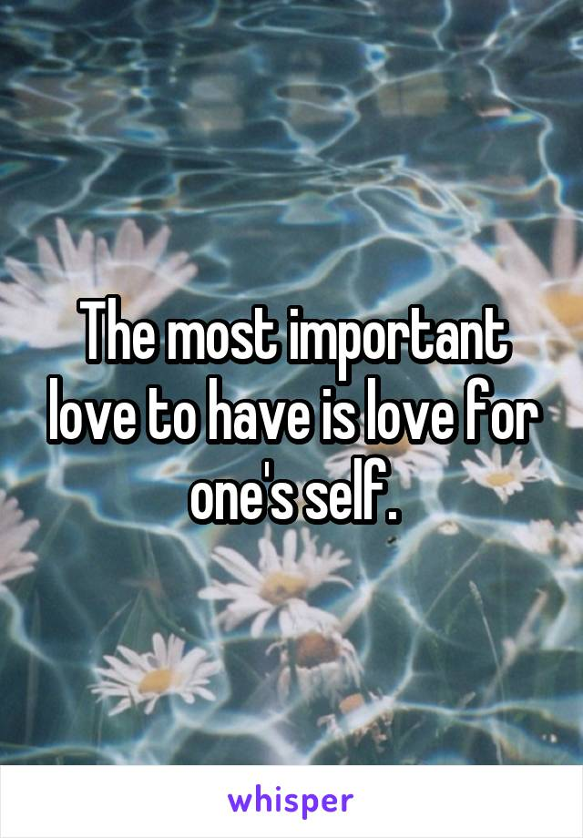 The most important love to have is love for one's self.