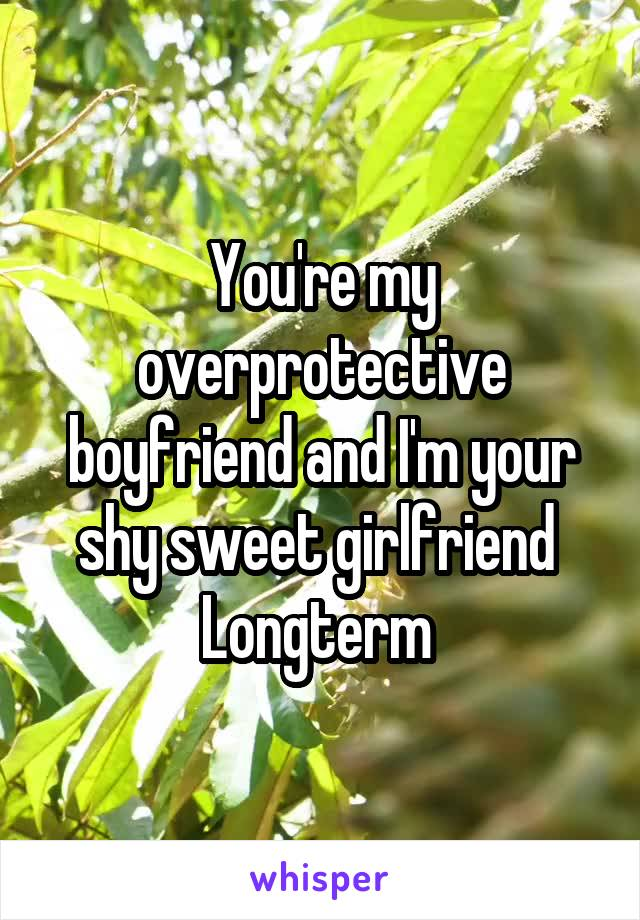 You're my overprotective boyfriend and I'm your shy sweet girlfriend  Longterm