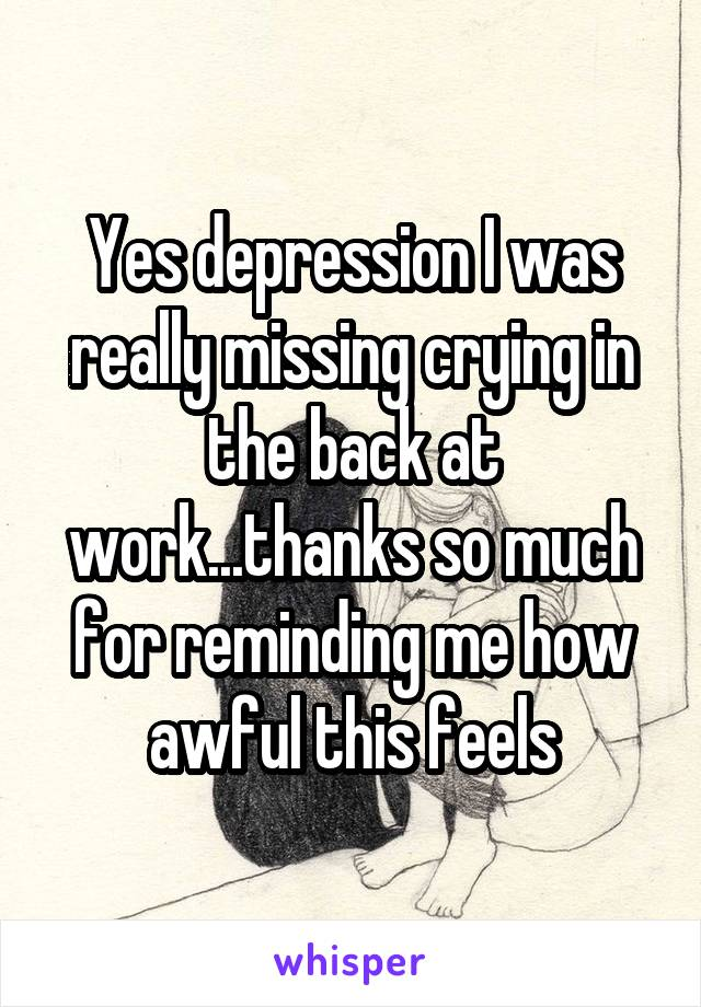 Yes depression I was really missing crying in the back at work...thanks so much for reminding me how awful this feels