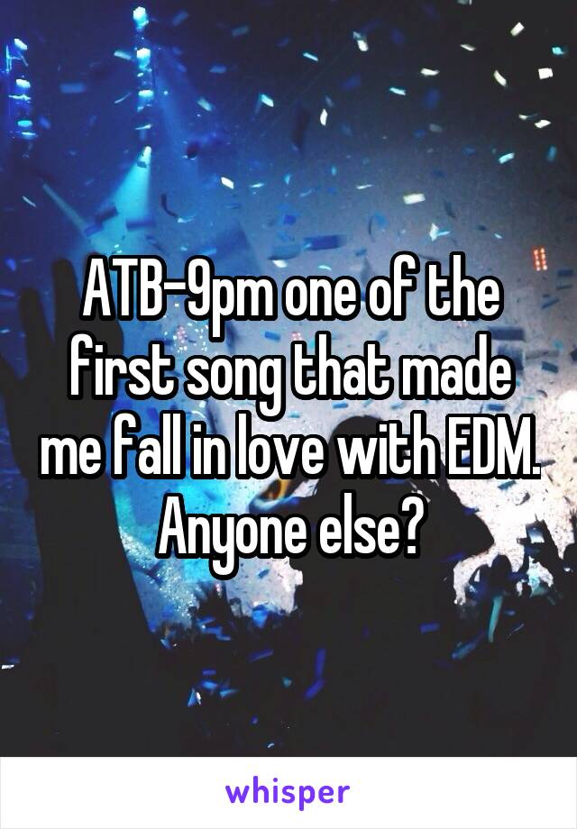 ATB-9pm one of the first song that made me fall in love with EDM. Anyone else?