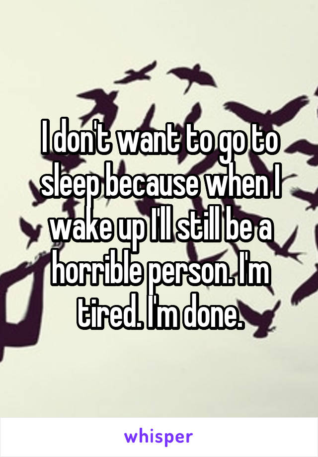 I don't want to go to sleep because when I wake up I'll still be a horrible person. I'm tired. I'm done.
