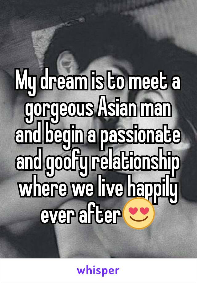 My dream is to meet a gorgeous Asian man and begin a passionate and goofy relationship where we live happily ever after😍