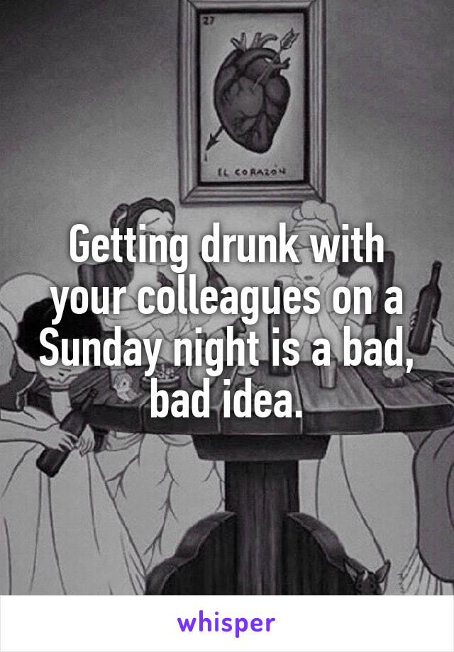 Getting drunk with your colleagues on a Sunday night is a bad, bad idea.