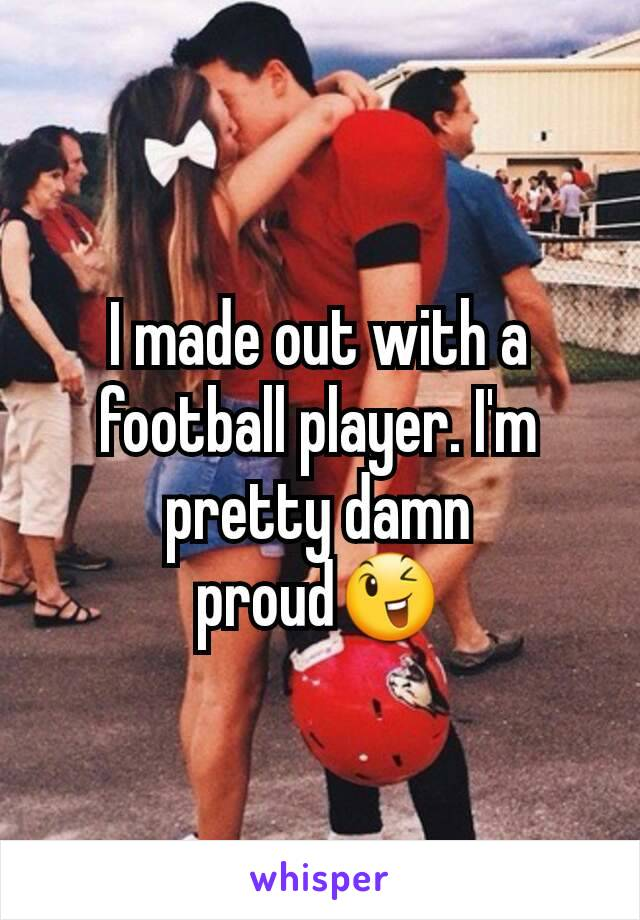 I made out with a football player. I'm pretty damn proud😉