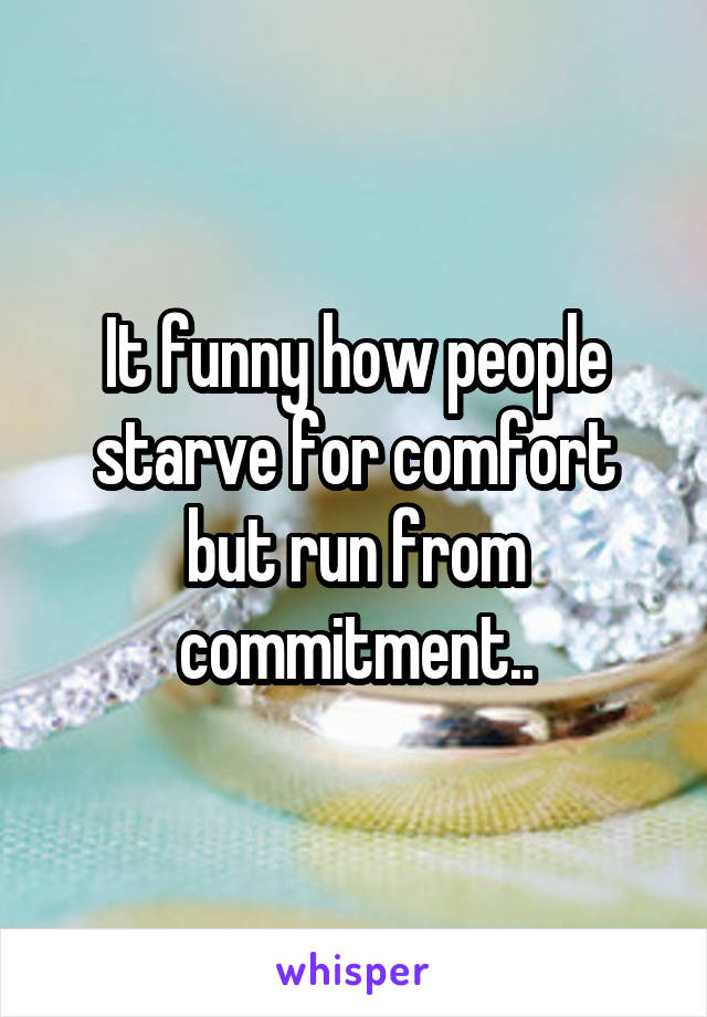 It funny how people starve for comfort but run from commitment..