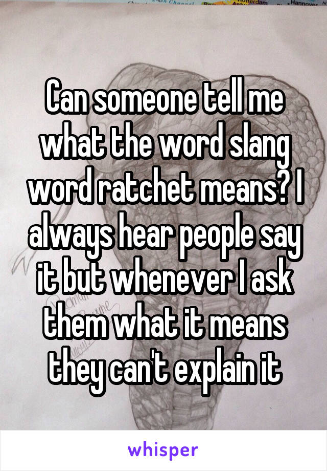 Can someone tell me what the word slang word ratchet means? I always hear people say it but whenever I ask them what it means they can't explain it