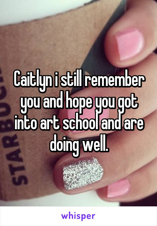Caitlyn i still remember you and hope you got into art school and are doing well.
