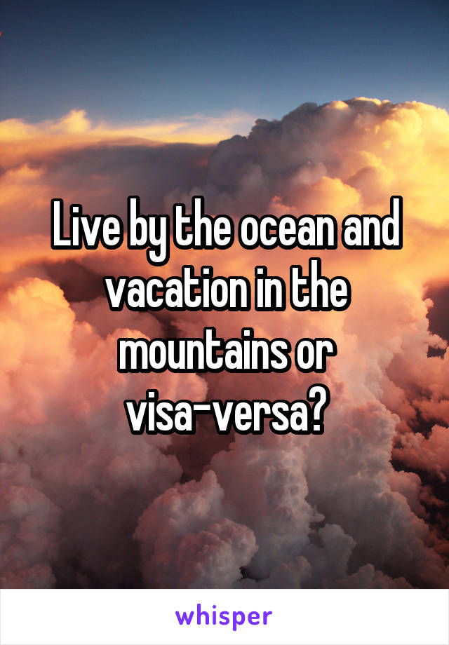 Live by the ocean and vacation in the mountains or visa-versa?