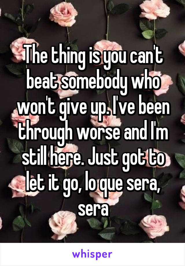 The thing is you can't beat somebody who won't give up. I've been through worse and I'm still here. Just got to let it go, lo que sera, sera