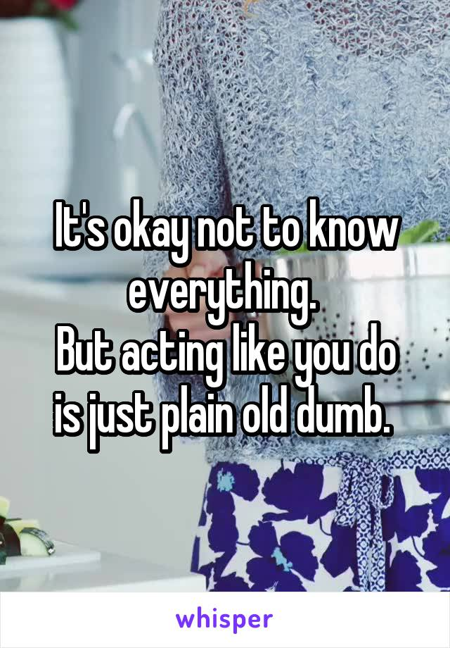It's okay not to know everything.  But acting like you do is just plain old dumb.