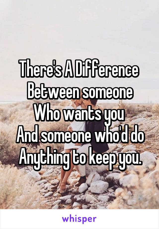 There's A Difference  Between someone Who wants you  And someone who'd do Anything to keep you.