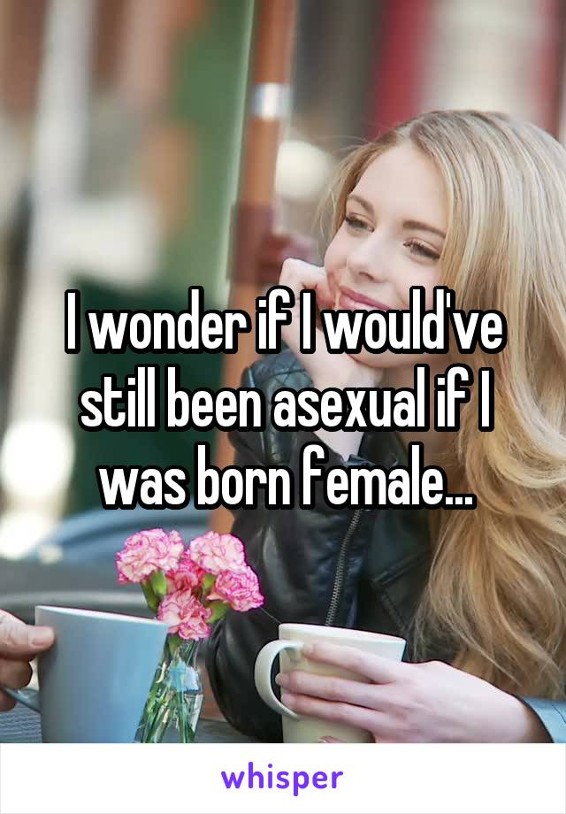I wonder if I would've still been asexual if I was born female...