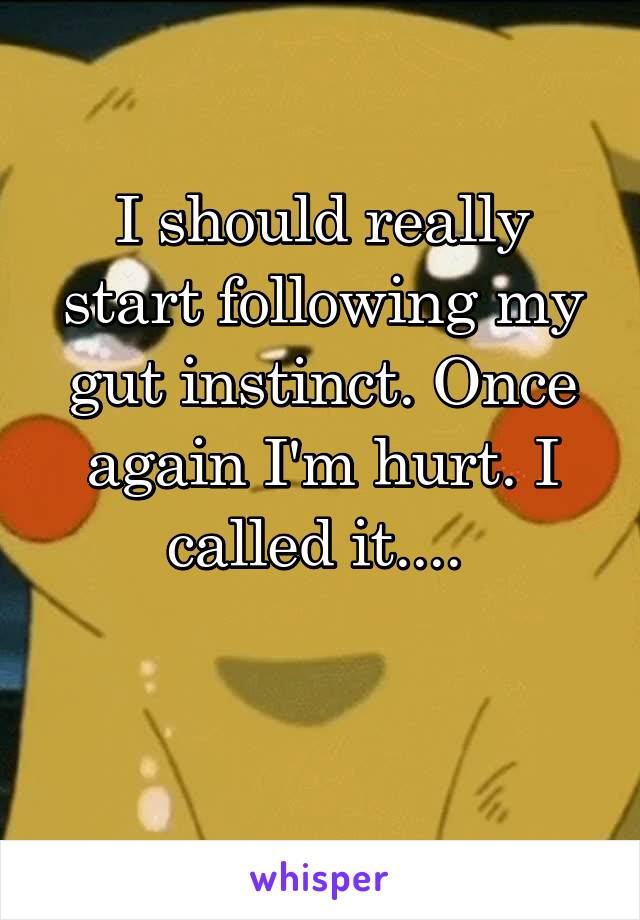 I should really start following my gut instinct. Once again I'm hurt. I called it....