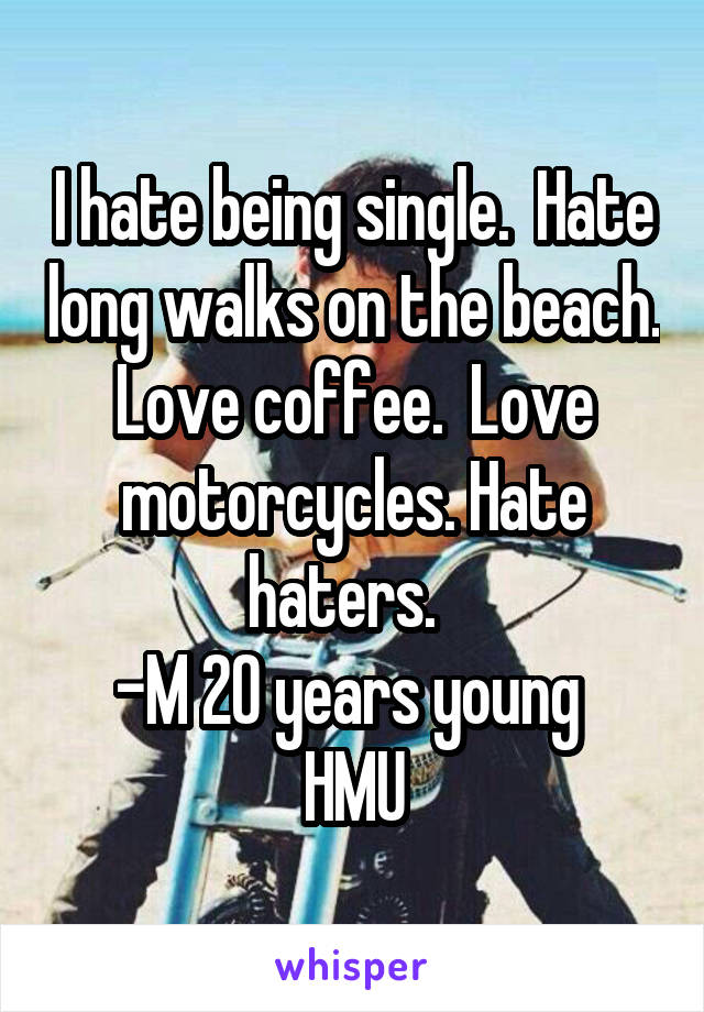 I hate being single.  Hate long walks on the beach. Love coffee.  Love motorcycles. Hate haters.   -M 20 years young  HMU