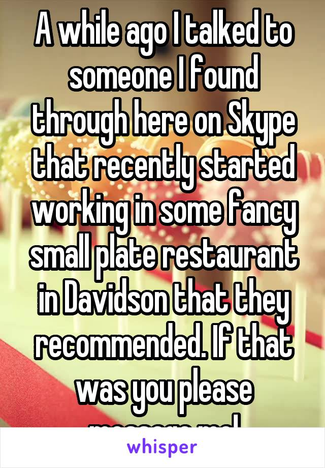A while ago I talked to someone I found through here on Skype that recently started working in some fancy small plate restaurant in Davidson that they recommended. If that was you please message me!