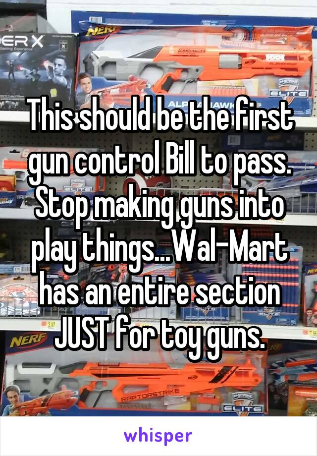 This should be the first gun control Bill to pass. Stop making guns into play things...Wal-Mart has an entire section JUST for toy guns.