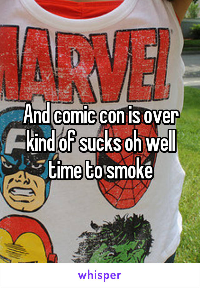 And comic con is over kind of sucks oh well time to smoke