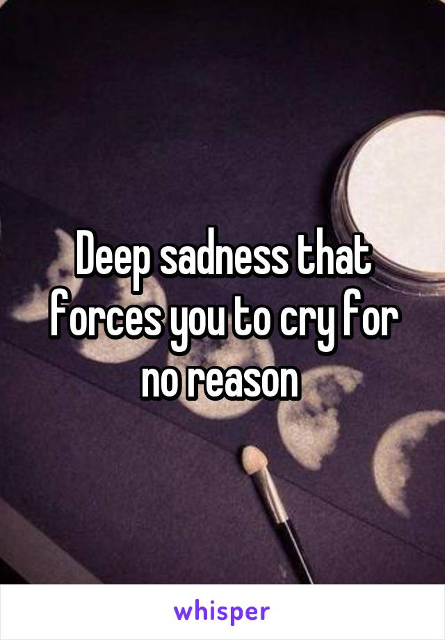 Deep sadness that forces you to cry for no reason