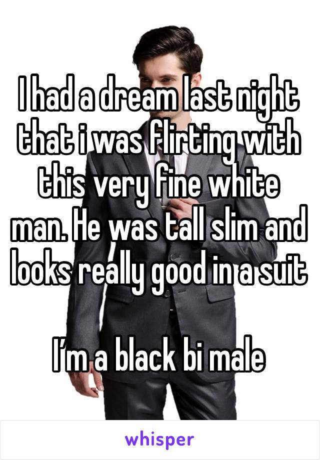 I had a dream last night that i was flirting with this very fine white man. He was tall slim and looks really good in a suit   I'm a black bi male