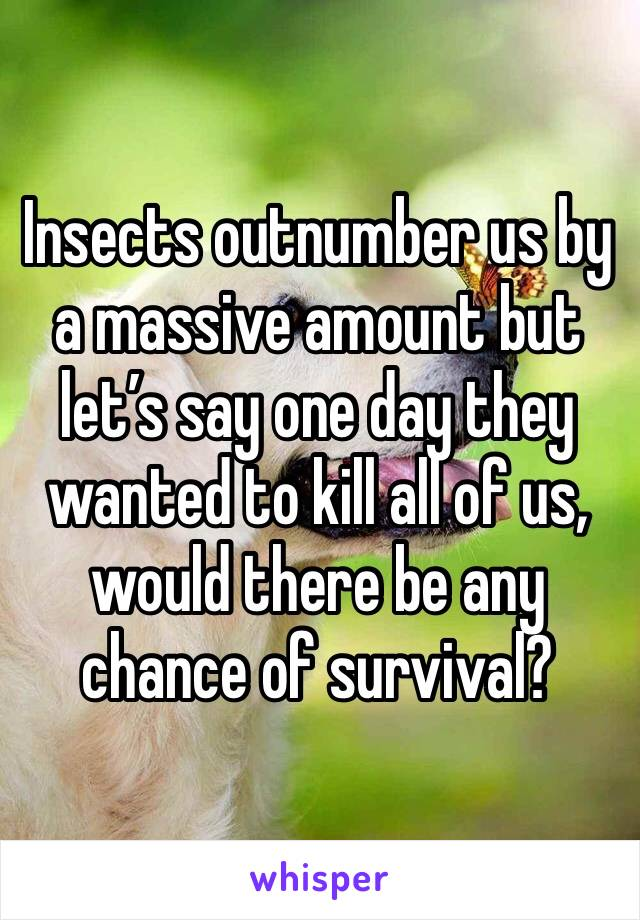 Insects outnumber us by a massive amount but let's say one day they wanted to kill all of us, would there be any chance of survival?