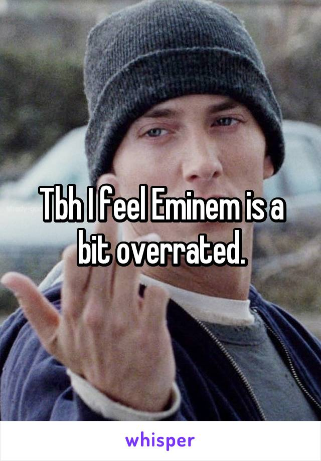 Tbh I feel Eminem is a bit overrated.