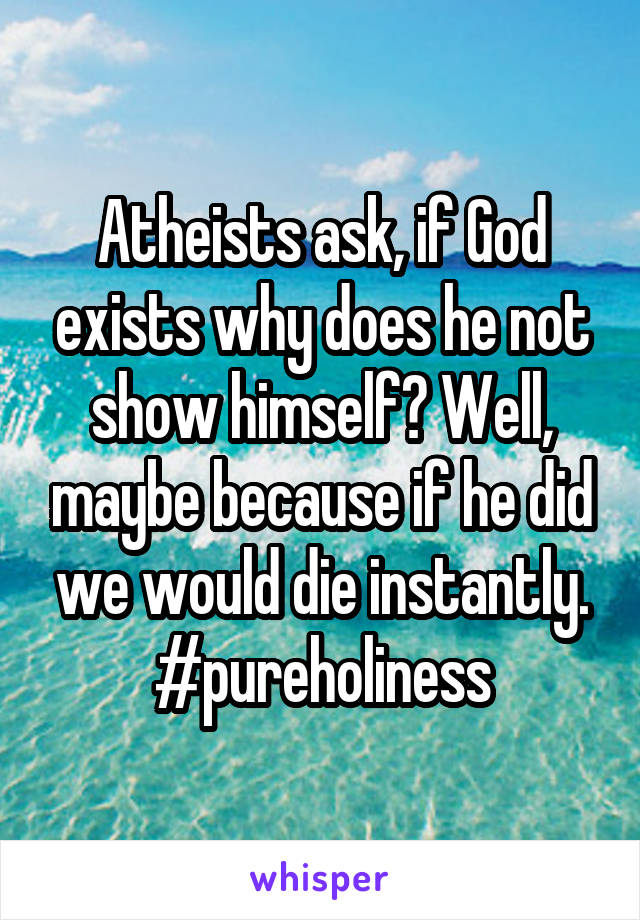 Atheists ask, if God exists why does he not show himself? Well, maybe because if he did we would die instantly. #pureholiness