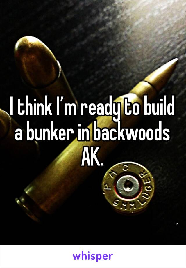 I think I'm ready to build a bunker in backwoods AK.