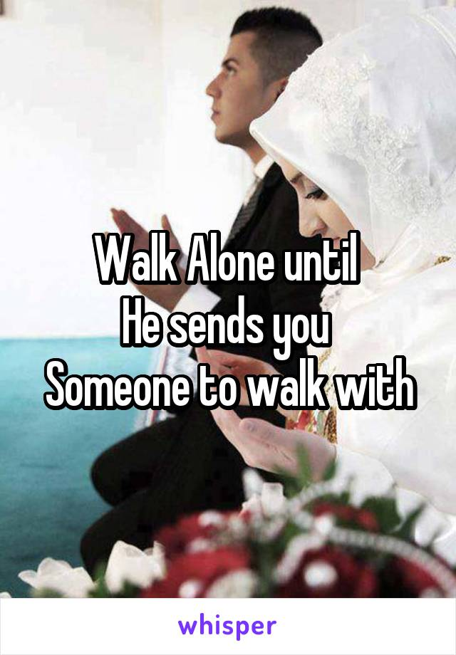 Walk Alone until  He sends you  Someone to walk with
