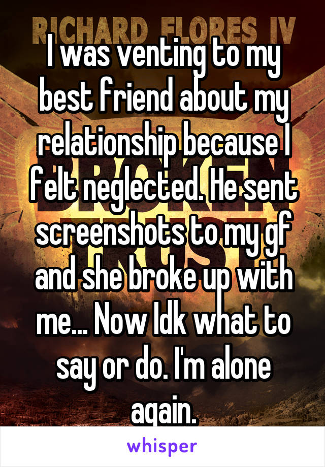 I was venting to my best friend about my relationship because I felt neglected. He sent screenshots to my gf and she broke up with me... Now Idk what to say or do. I'm alone again.