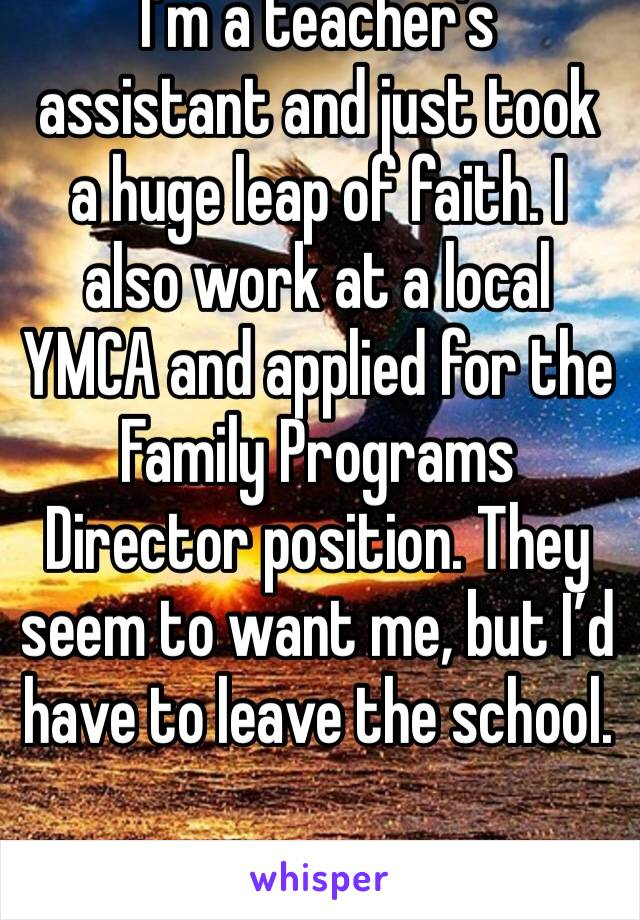 I'm a teacher's assistant and just took a huge leap of faith. I also work at a local YMCA and applied for the Family Programs Director position. They seem to want me, but I'd have to leave the school.