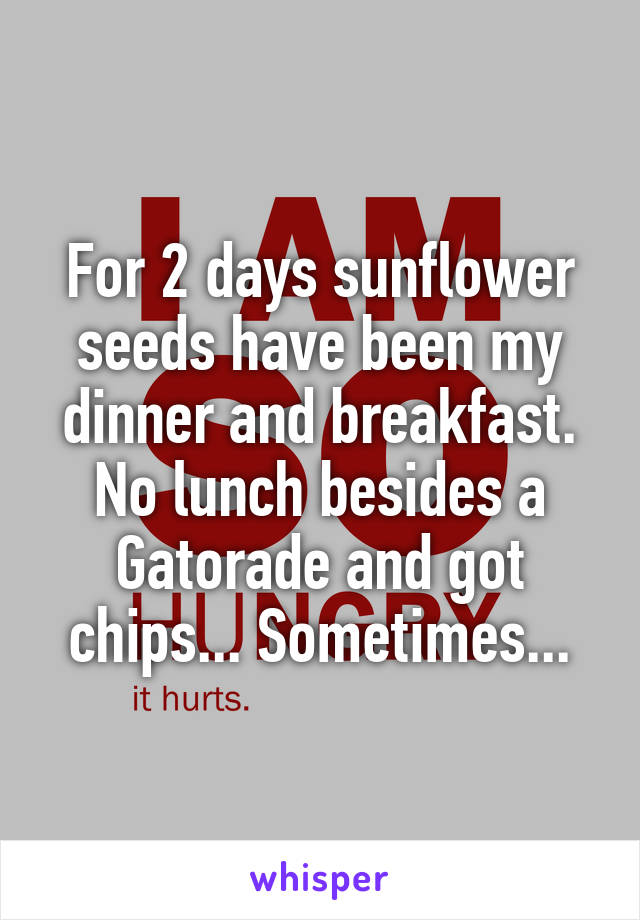For 2 days sunflower seeds have been my dinner and breakfast. No lunch besides a Gatorade and got chips... Sometimes...
