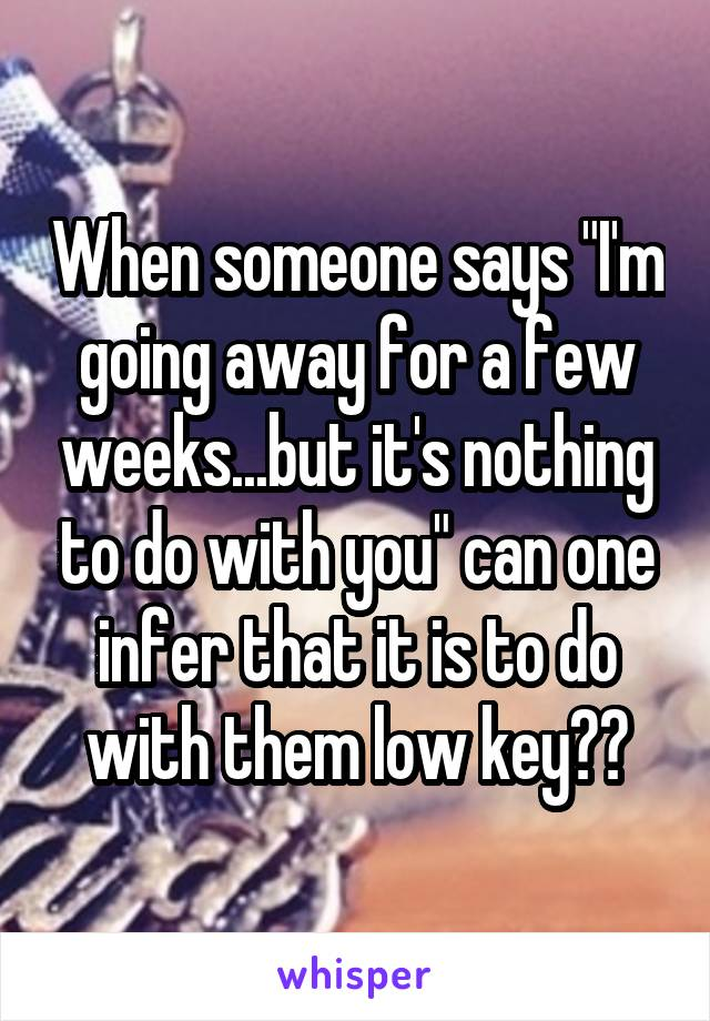 """When someone says """"I'm going away for a few weeks...but it's nothing to do with you"""" can one infer that it is to do with them low key??"""