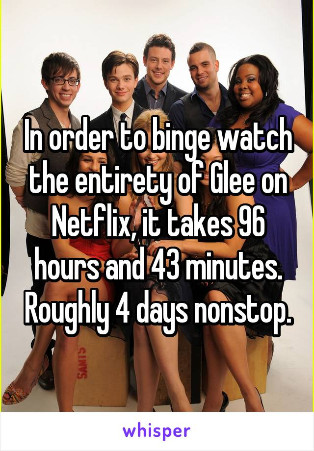 In order to binge watch the entirety of Glee on Netflix, it takes 96 hours and 43 minutes. Roughly 4 days nonstop.
