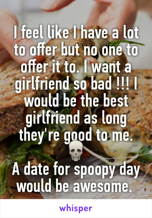 I feel like I have a lot to offer but no one to offer it to. I want a girlfriend so bad !!! I would be the best girlfriend as long they're good to me. 💀 A date for spoopy day would be awesome.
