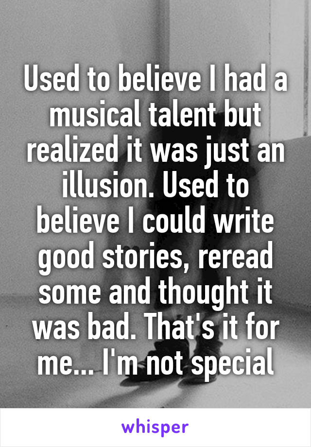 Used to believe I had a musical talent but realized it was just an illusion. Used to believe I could write good stories, reread some and thought it was bad. That's it for me... I'm not special
