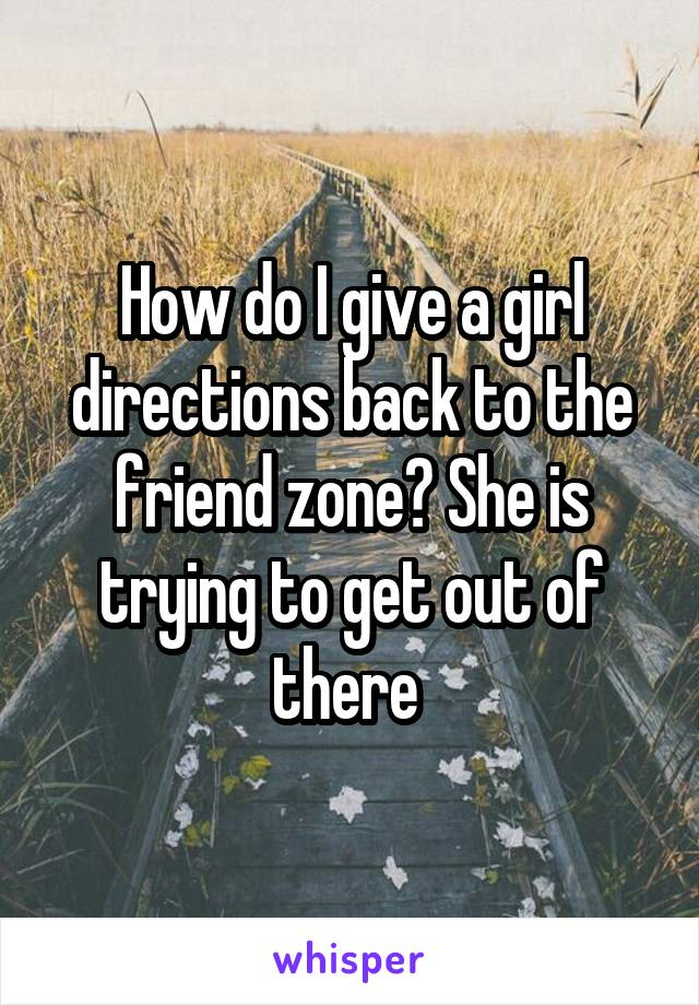 How do I give a girl directions back to the friend zone? She is trying to get out of there