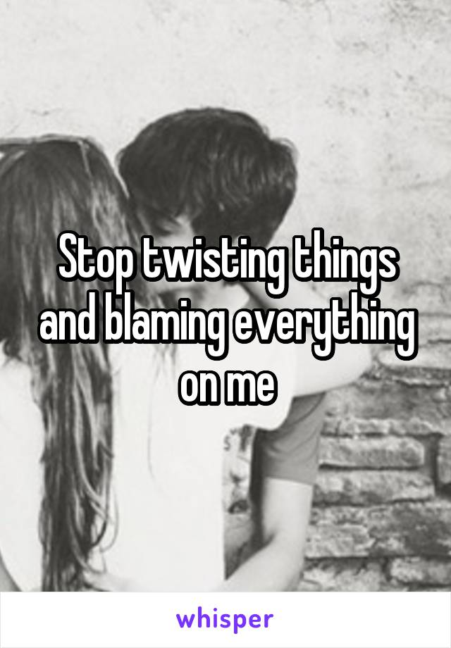 Stop twisting things and blaming everything on me