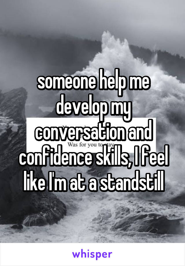 someone help me develop my conversation and confidence skills, I feel like I'm at a standstill
