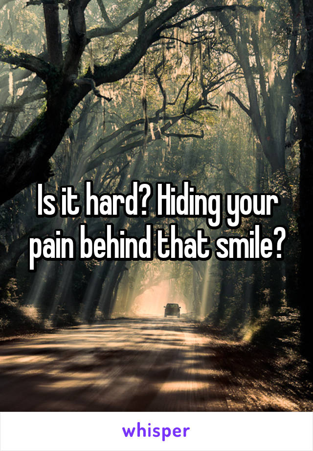 Is it hard? Hiding your pain behind that smile?