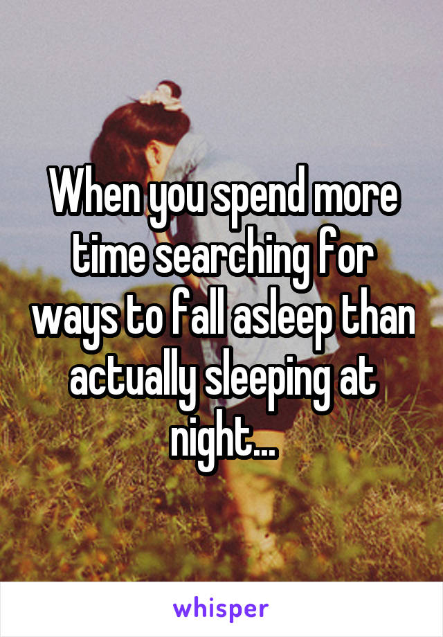 When you spend more time searching for ways to fall asleep than actually sleeping at night...