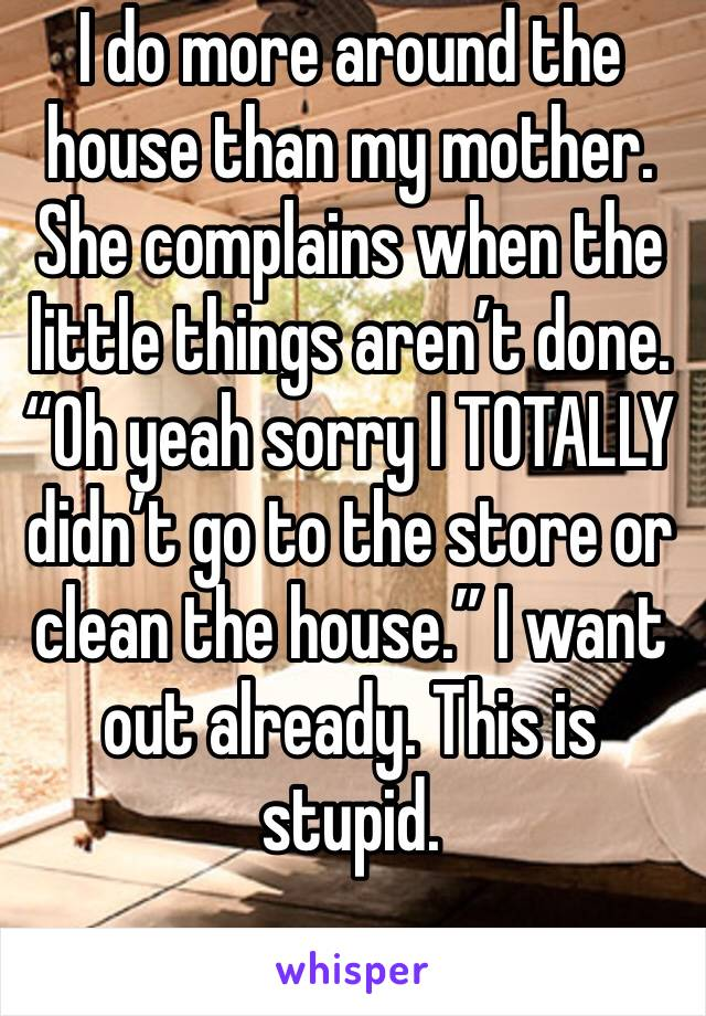 """I do more around the house than my mother. She complains when the little things aren't done. """"Oh yeah sorry I TOTALLY didn't go to the store or clean the house."""" I want out already. This is stupid."""
