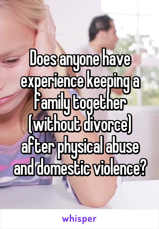 Does anyone have experience keeping a family together (without divorce) after physical abuse and domestic violence?