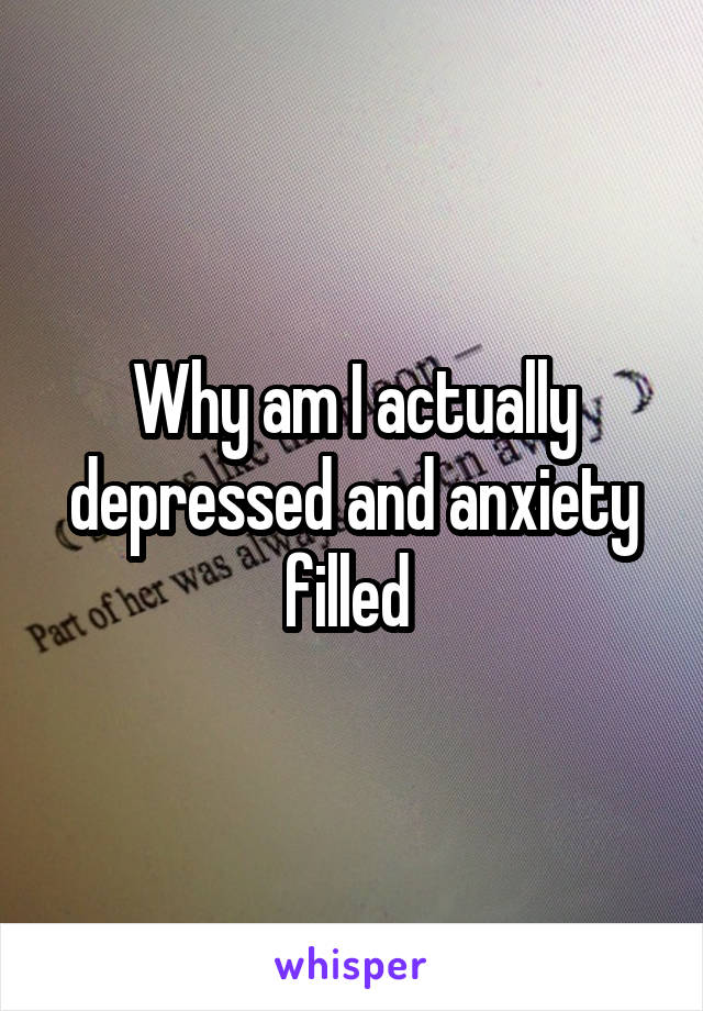 Why am I actually depressed and anxiety filled