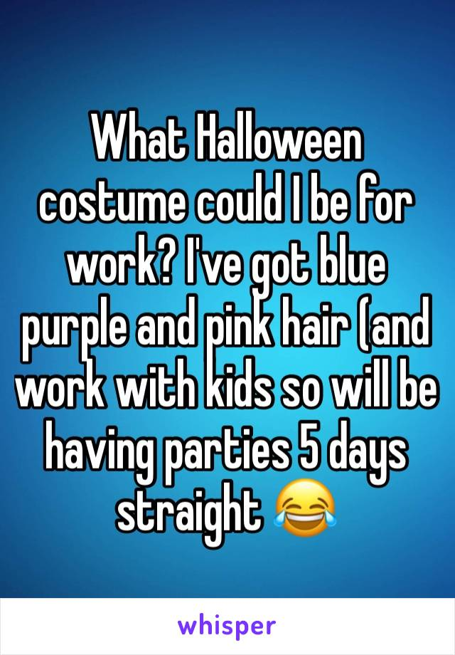What Halloween costume could I be for work? I've got blue purple and pink hair (and work with kids so will be having parties 5 days straight 😂